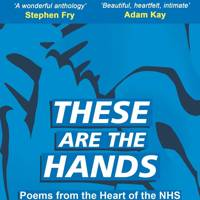 These Are The Hands: Poems from the Heart of the NHS edited by Deborah Alma and Dr Katie Amiel