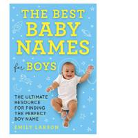 Best Baby Names for Boys, The: The Ultimate Resource for Finding the Perfect Boy Name by Emily Larson