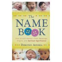 The Name Book: Over 10,000 Names-Their Meanings, Origins, And Spiritual Significance by Dorothy Astoria