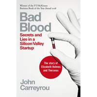 Bad Blood: Secrets and Lies in a Silicon Valley Startup by John Carreyou