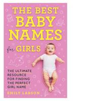 Best Baby Names for Girls, The: The Ultimate Resource for Finding the Perfect Girl Name by Emily Larson